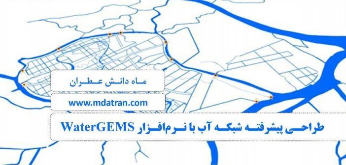 دوره تخصصی مجازی طراحی پیشرفته شبکه آب با نرم افزار watergems-عطران-atran-water network design
